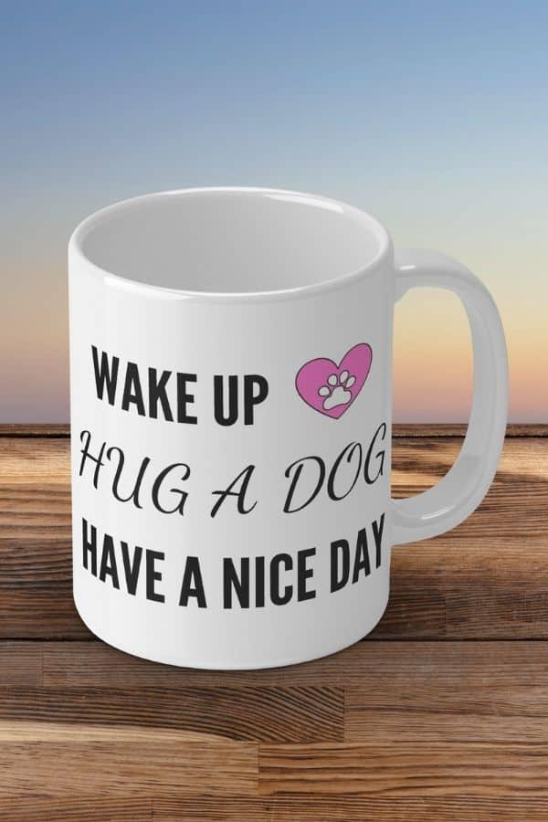 'Wake Up, Hug A Dog, Have A Nice Day' White Ceramic Mug